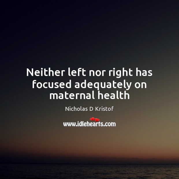 Neither left nor right has focused adequately on maternal health Nicholas D Kristof Picture Quote