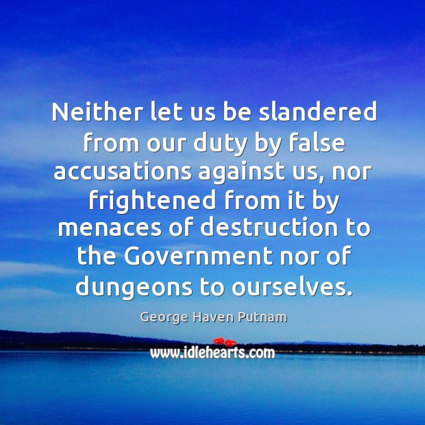 Image, Neither let us be slandered from our duty by false accusations against us, nor frightened from it