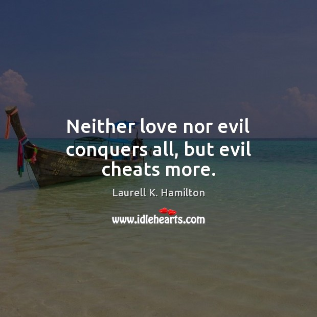 Neither love nor evil conquers all, but evil cheats more. Laurell K. Hamilton Picture Quote