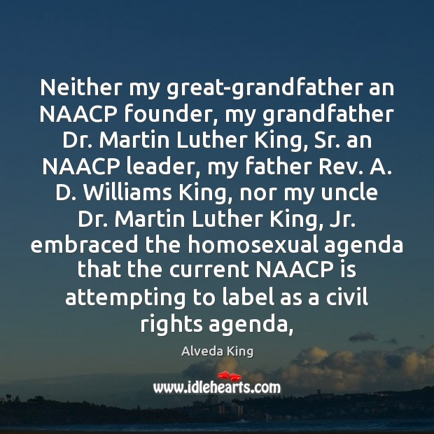 Neither my great-grandfather an NAACP founder, my grandfather Dr. Martin Luther King, Alveda King Picture Quote