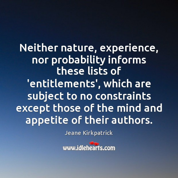 Neither nature, experience, nor probability informs these lists of 'entitlements', which are Jeane Kirkpatrick Picture Quote