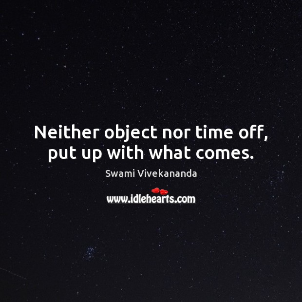 Neither object nor time off, put up with what comes. Swami Vivekananda Picture Quote