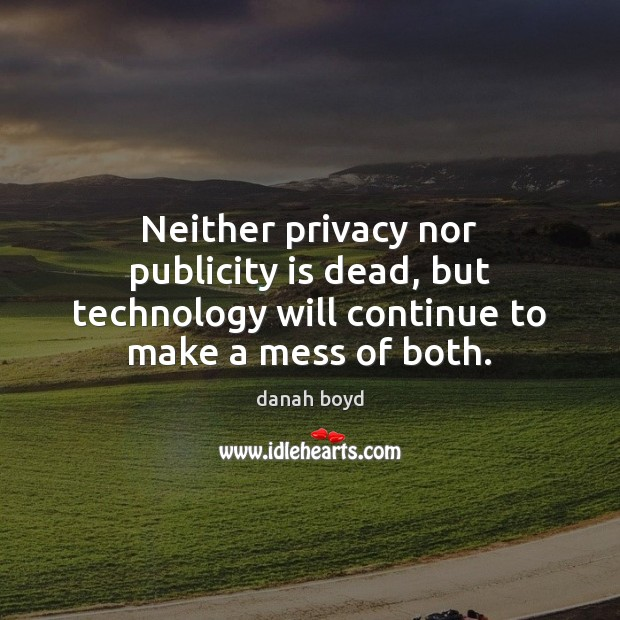 Neither privacy nor publicity is dead, but technology will continue to make Publicity Quotes Image