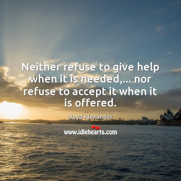 Neither refuse to give help when it is needed,… nor refuse to Lloyd Alexander Picture Quote