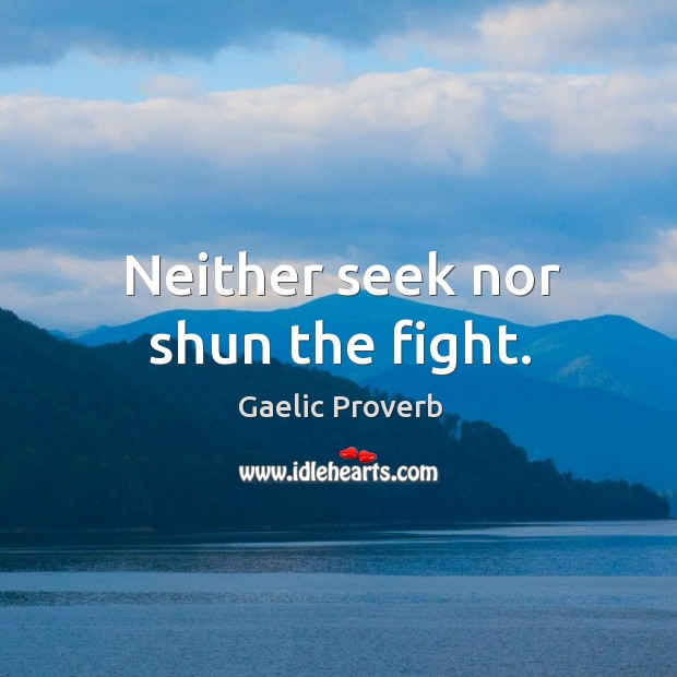 Neither seek nor shun the fight. Gaelic Proverbs Image