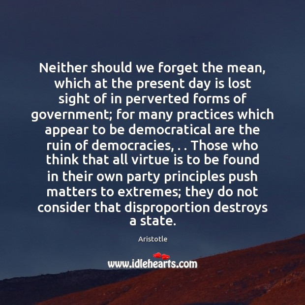 Neither should we forget the mean, which at the present day is Aristotle Picture Quote