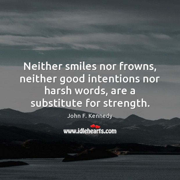 Neither smiles nor frowns, neither good intentions nor harsh words, are a Image