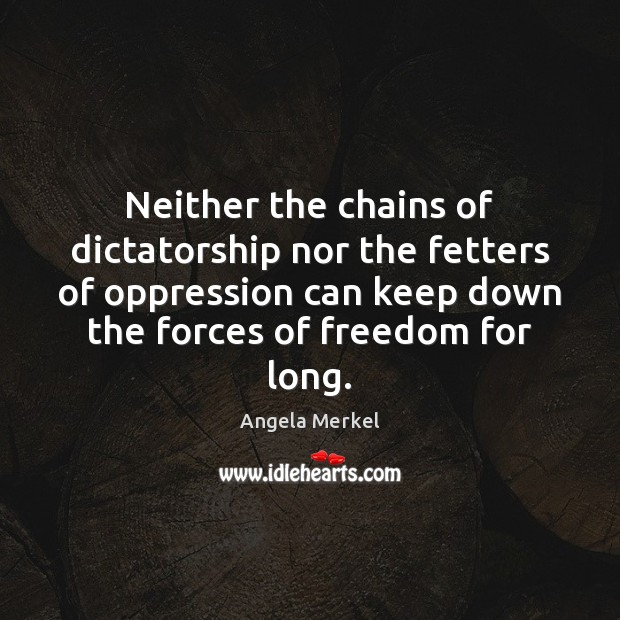 Neither the chains of dictatorship nor the fetters of oppression can keep Angela Merkel Picture Quote