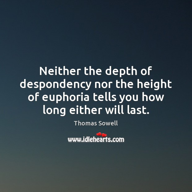 Neither the depth of despondency nor the height of euphoria tells you Thomas Sowell Picture Quote