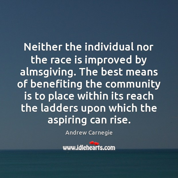 Neither the individual nor the race is improved by almsgiving. The best Andrew Carnegie Picture Quote