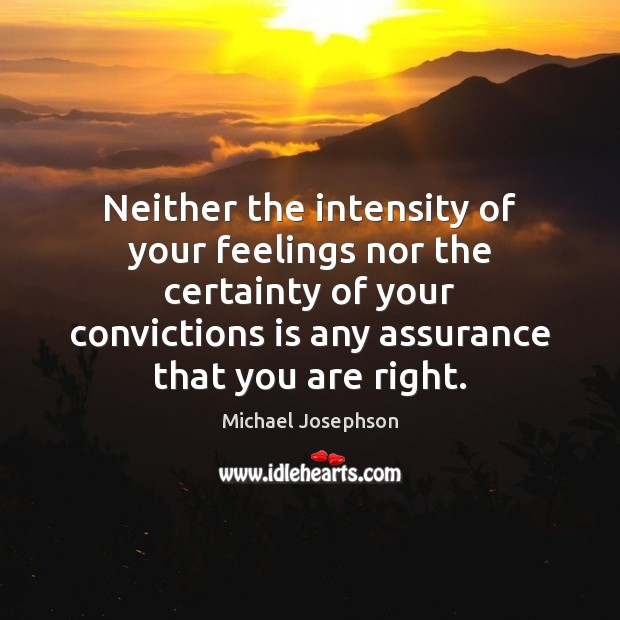 Neither the intensity of your feelings nor the certainty of your convictions Michael Josephson Picture Quote