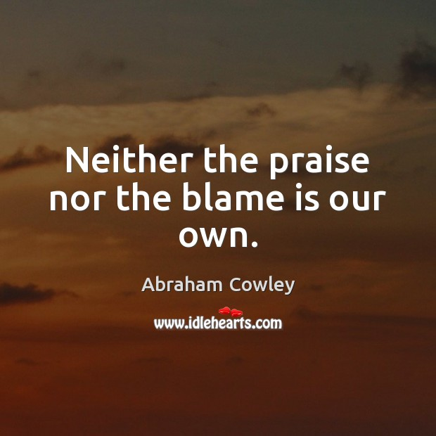 Neither the praise nor the blame is our own. Praise Quotes Image