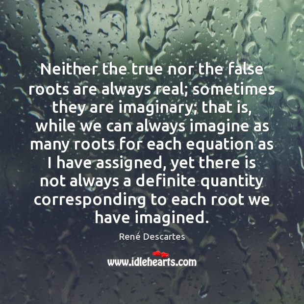 Neither the true nor the false roots are always real; sometimes they René Descartes Picture Quote