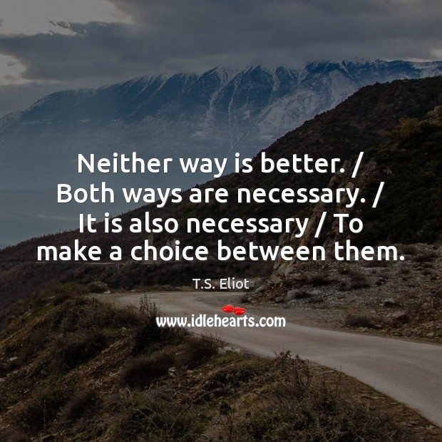 Neither way is better. / Both ways are necessary. / It is also necessary / T.S. Eliot Picture Quote