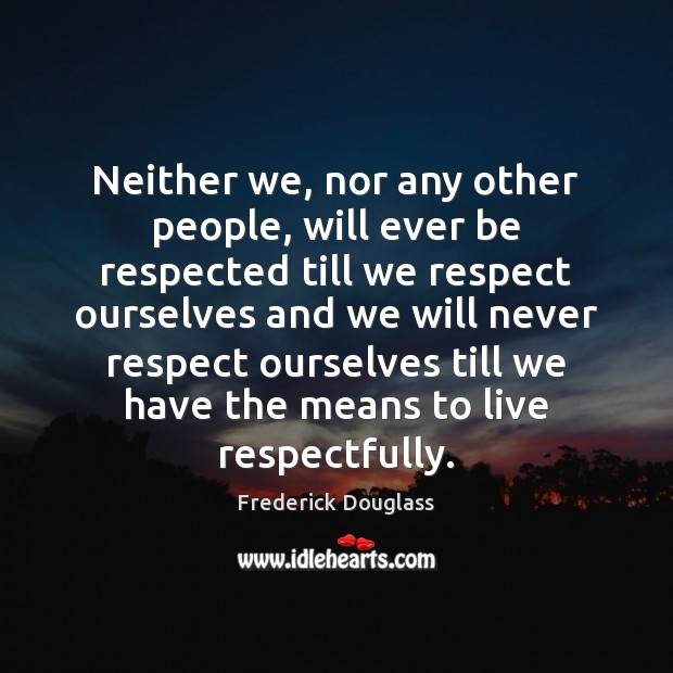 Neither we, nor any other people, will ever be respected till we Frederick Douglass Picture Quote