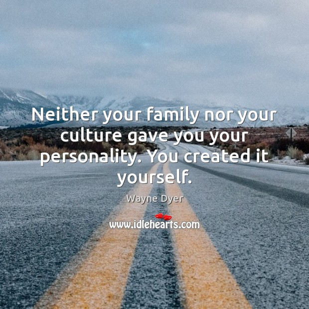 Image, Neither your family nor your culture gave you your personality. You created it yourself.