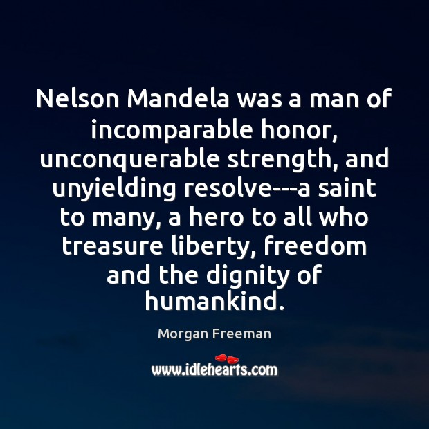 Nelson Mandela was a man of incomparable honor, unconquerable strength, and unyielding Image
