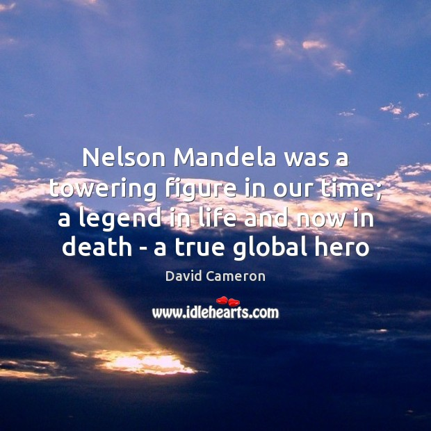 Nelson Mandela was a towering figure in our time; a legend in David Cameron Picture Quote
