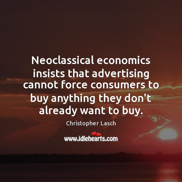 Neoclassical economics insists that advertising cannot force consumers to buy anything they Christopher Lasch Picture Quote