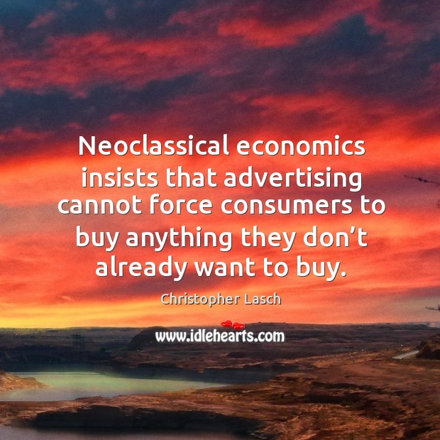 Neoclassical economics insists that advertising cannot force consumers to buy anything they don't already want to buy. Christopher Lasch Picture Quote