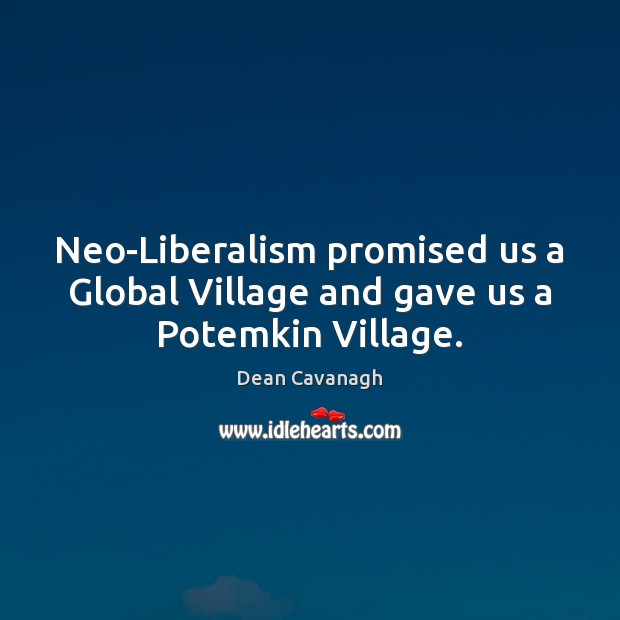 Neo-Liberalism promised us a Global Village and gave us a Potemkin Village. Image