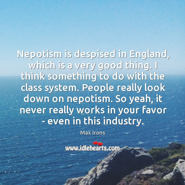 Nepotism is despised in England, which is a very good thing. I Max Irons Picture Quote