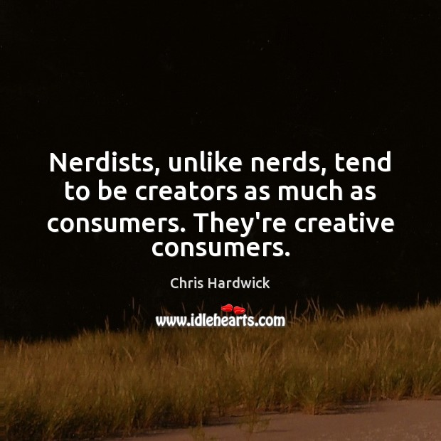 Nerdists, unlike nerds, tend to be creators as much as consumers. They're Chris Hardwick Picture Quote
