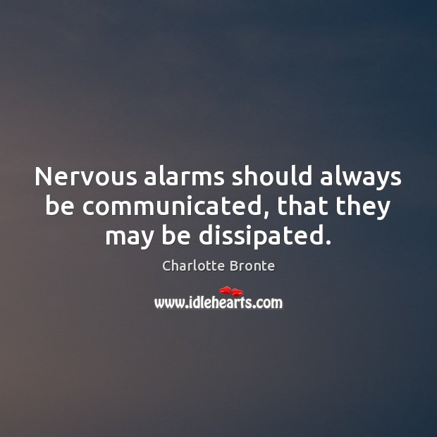 Nervous alarms should always be communicated, that they may be dissipated. Image