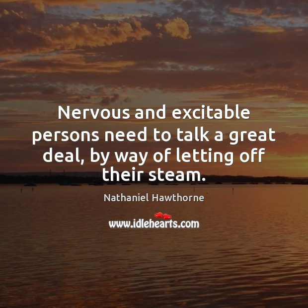 Nervous and excitable persons need to talk a great deal, by way Nathaniel Hawthorne Picture Quote