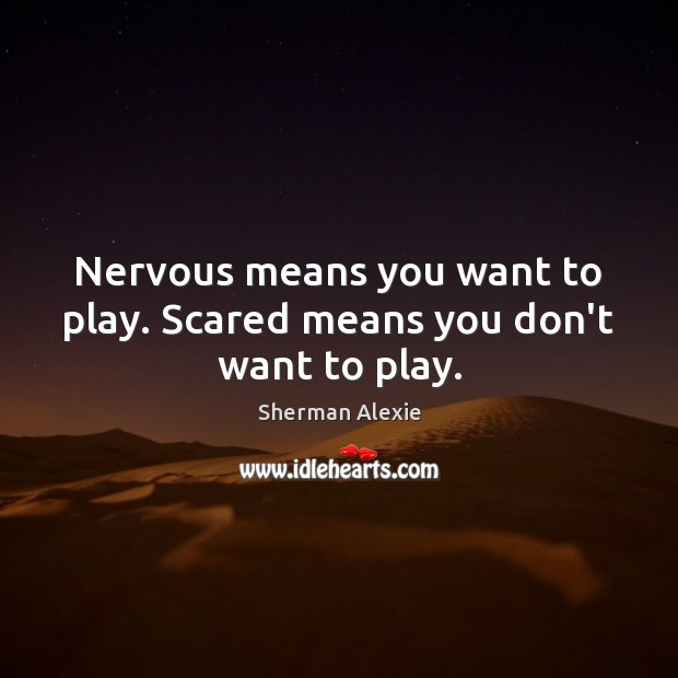 Nervous means you want to play. Scared means you don't want to play. Sherman Alexie Picture Quote