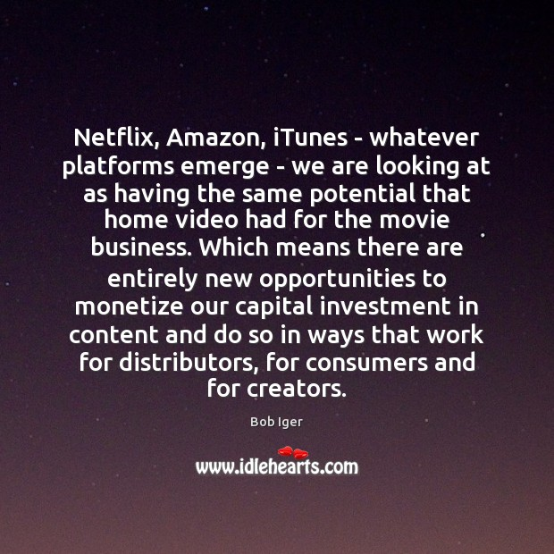 Image, Netflix, Amazon, iTunes – whatever platforms emerge – we are looking at