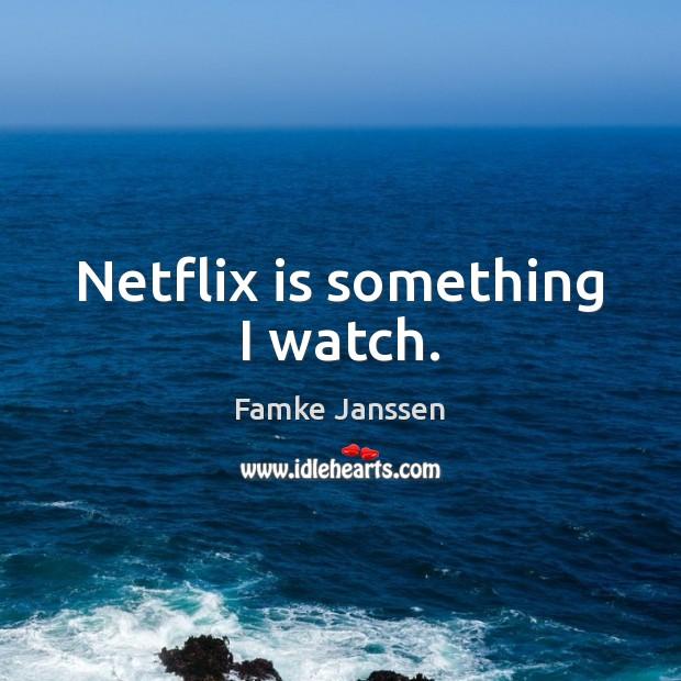 Image, Netflix is something I watch.