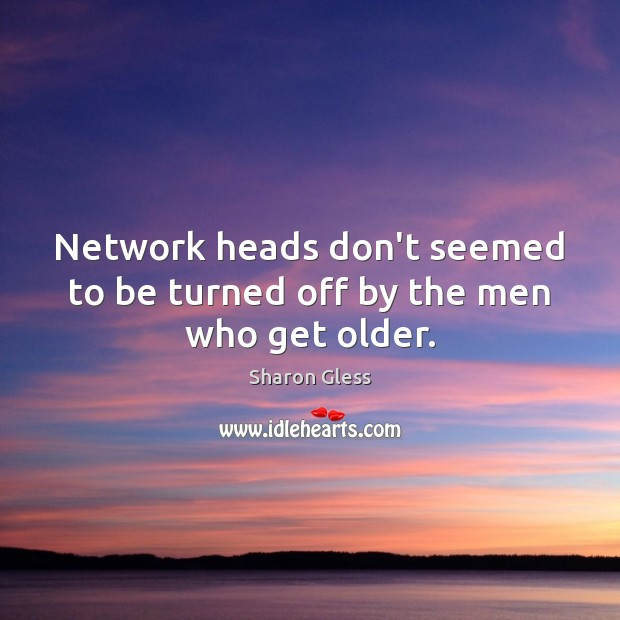 Sharon Gless Picture Quote image saying: Network heads don't seemed to be turned off by the men who get older.