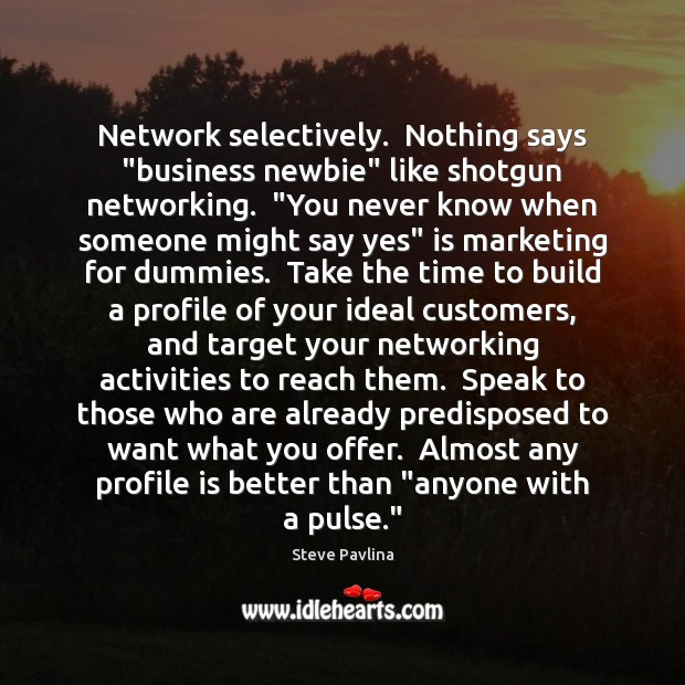 "Network selectively.  Nothing says ""business newbie"" like shotgun networking.  ""You never know Image"