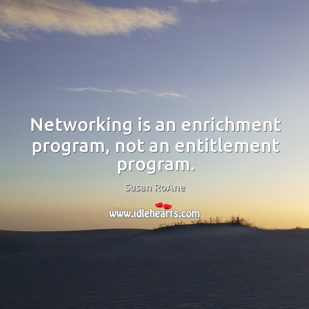 Networking is an enrichment program, not an entitlement program. Image