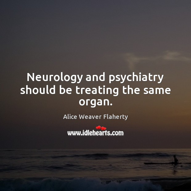 Neurology and psychiatry should be treating the same organ. Image
