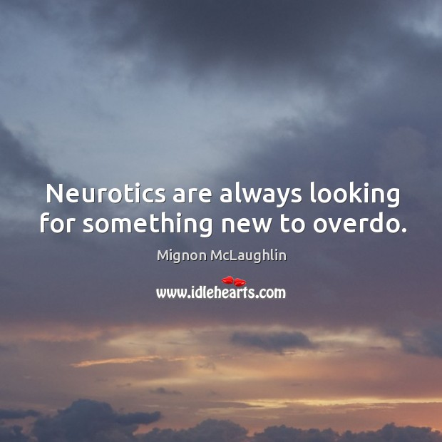 Neurotics are always looking for something new to overdo. Image