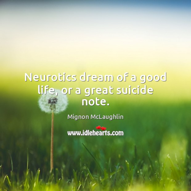 Neurotics dream of a good life, or a great suicide note. Mignon McLaughlin Picture Quote