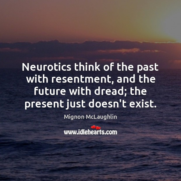 Neurotics think of the past with resentment, and the future with dread; Image