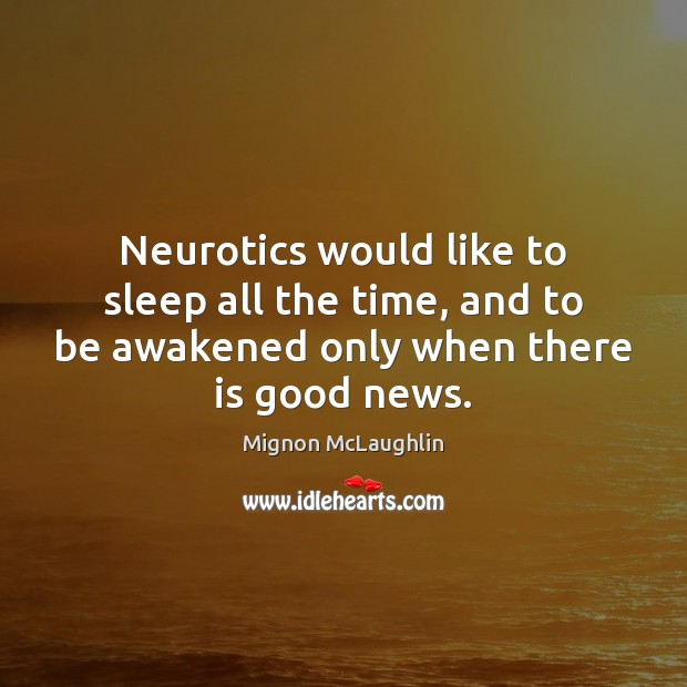 Neurotics would like to sleep all the time, and to be awakened Mignon McLaughlin Picture Quote