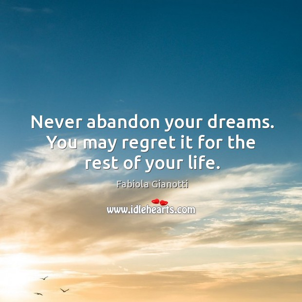 Never abandon your dreams. You may regret it for the rest of your life. Image