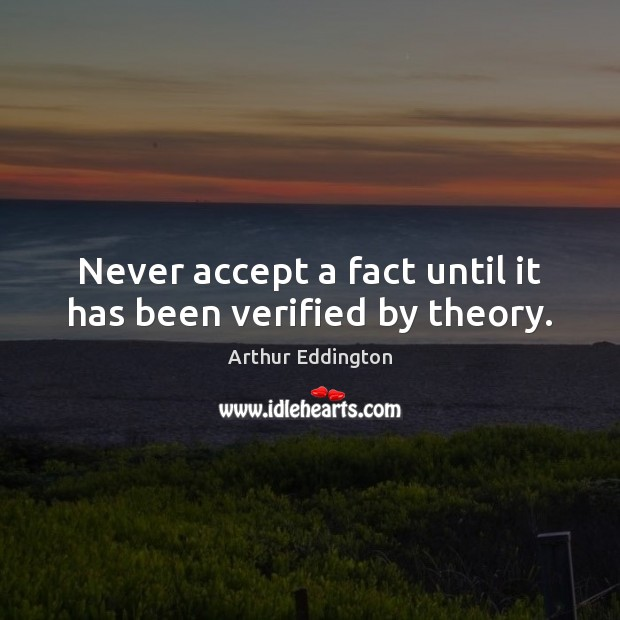 Never accept a fact until it has been verified by theory. Arthur Eddington Picture Quote