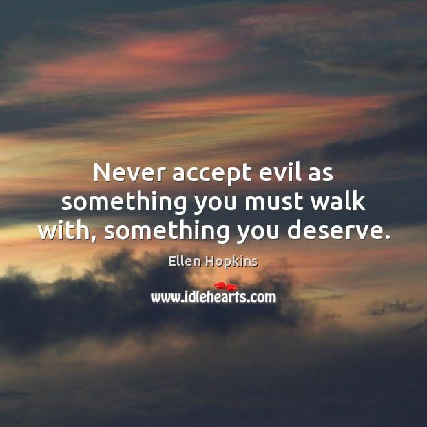Never accept evil as something you must walk with, something you deserve. Ellen Hopkins Picture Quote