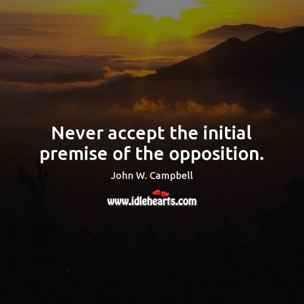 Never accept the initial premise of the opposition. Image