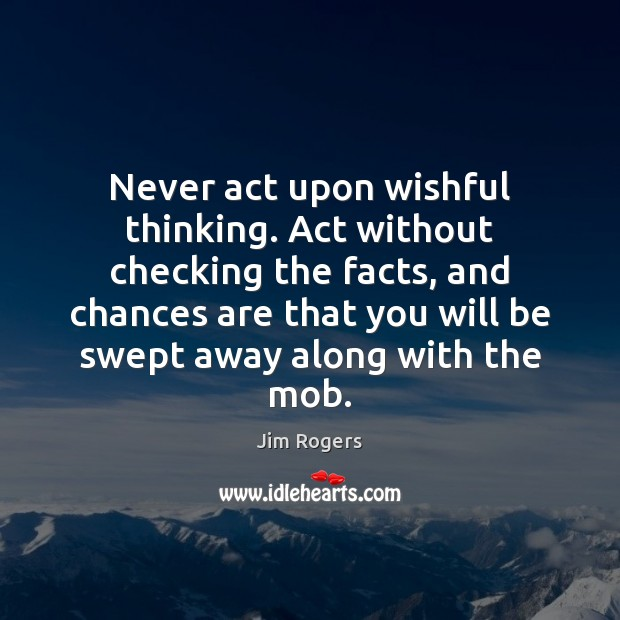 Never act upon wishful thinking. Act without checking the facts, and chances Jim Rogers Picture Quote