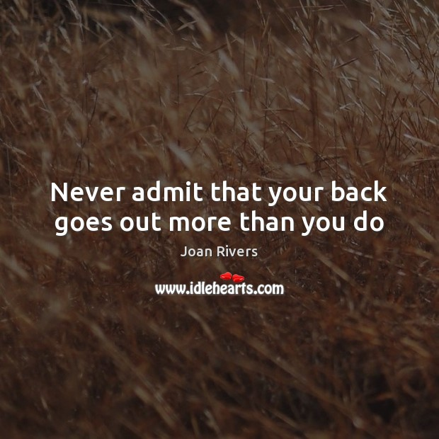 Never admit that your back goes out more than you do Joan Rivers Picture Quote