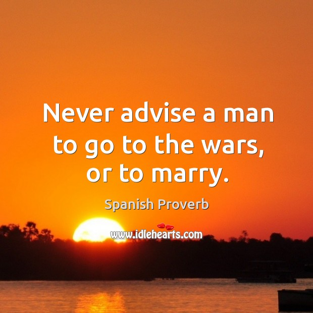 Image, Never advise a man to go to the wars, or to marry.