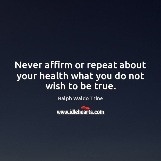 Never affirm or repeat about your health what you do not wish to be true. Image