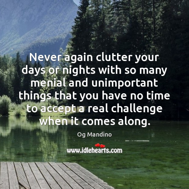 Never again clutter your days or nights with so many menial and Og Mandino Picture Quote