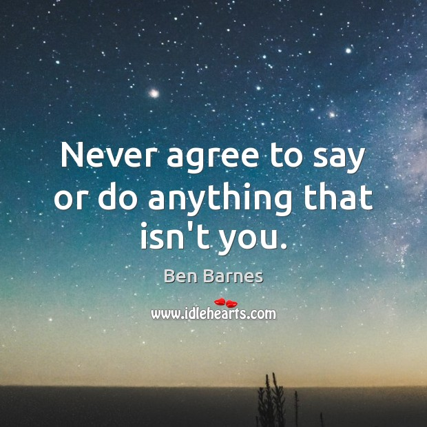 Never agree to say or do anything that isn't you. Ben Barnes Picture Quote